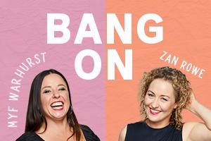 Bang On podcast with Myf Warhurst and Zan Rowe
